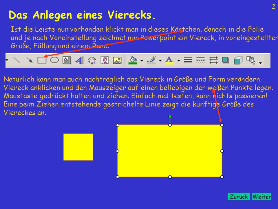 WeiterZurück 2 Ist die Leiste nun vorhanden klickt man in dieses Kästchen, danach in die Folie und je nach Voreinstellung zeichnet nun Powerpoint ein Viereck, in voreingestellter Größe, Füllung und einem Rand.