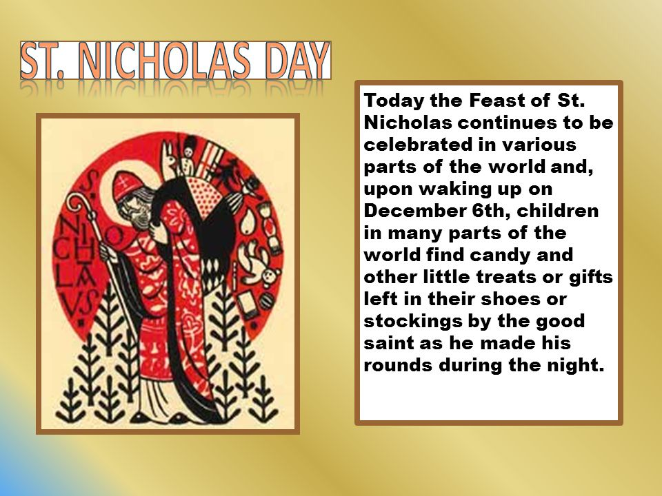 Today the Feast of St. Nicholas continues to be celebrated in various parts of the world and, upon waking up on December 6th, children in many parts o
