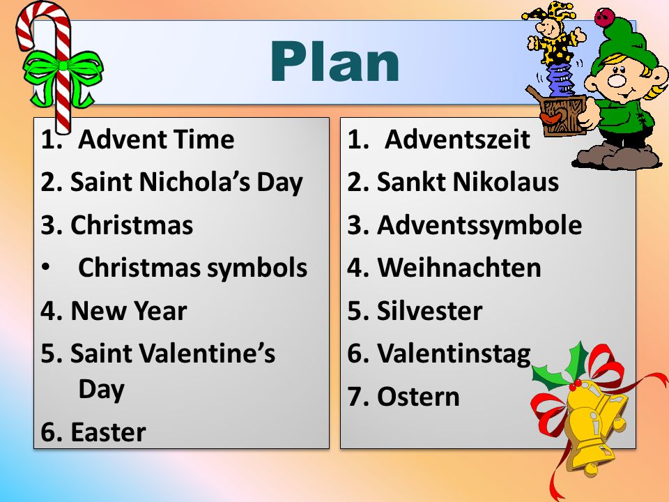 Plan 1.Advent Time 2. Saint Nicholas Day 3. Christmas Christmas symbols 4. New Year 5. Saint Valentines Day 6. Easter 1.Advent Time 2. Saint Nicholas