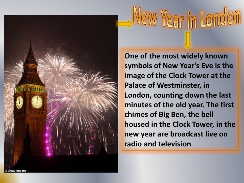 One of the most widely known symbols of New Years Eve is the image of the Clock Tower at the Palace of Westminster, in London, counting down the last minutes of the old year.
