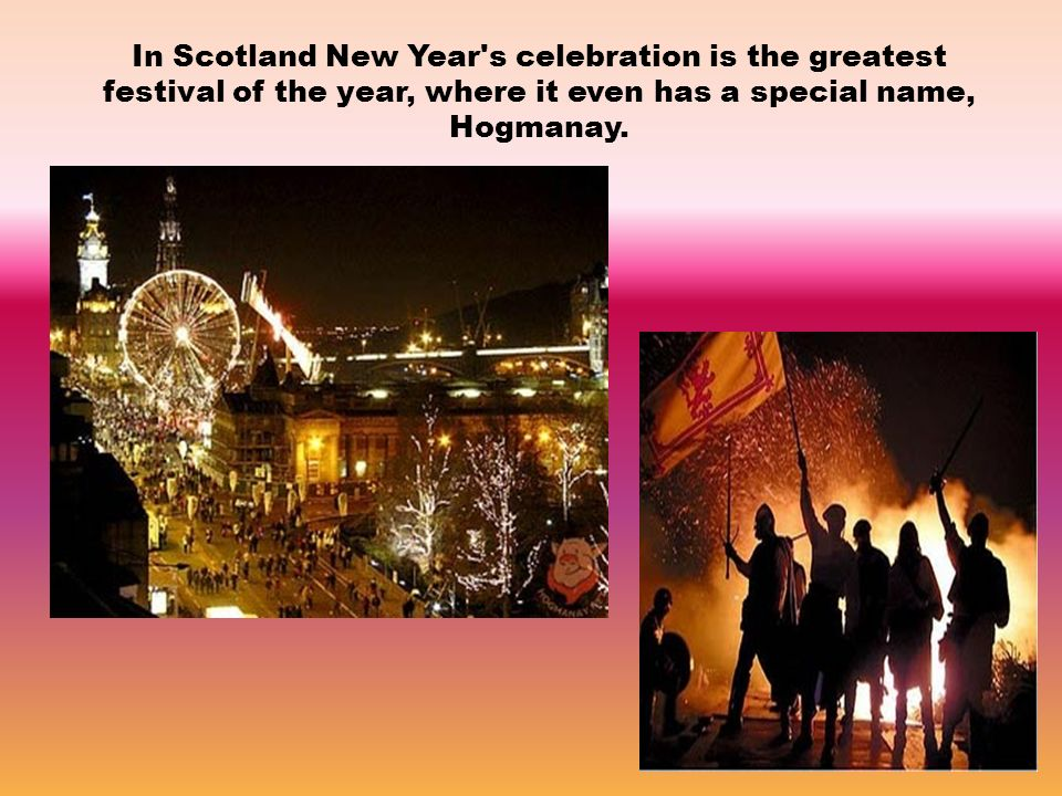 In Scotland New Year s celebration is the greatest festival of the year, where it even has a special name, Hogmanay.