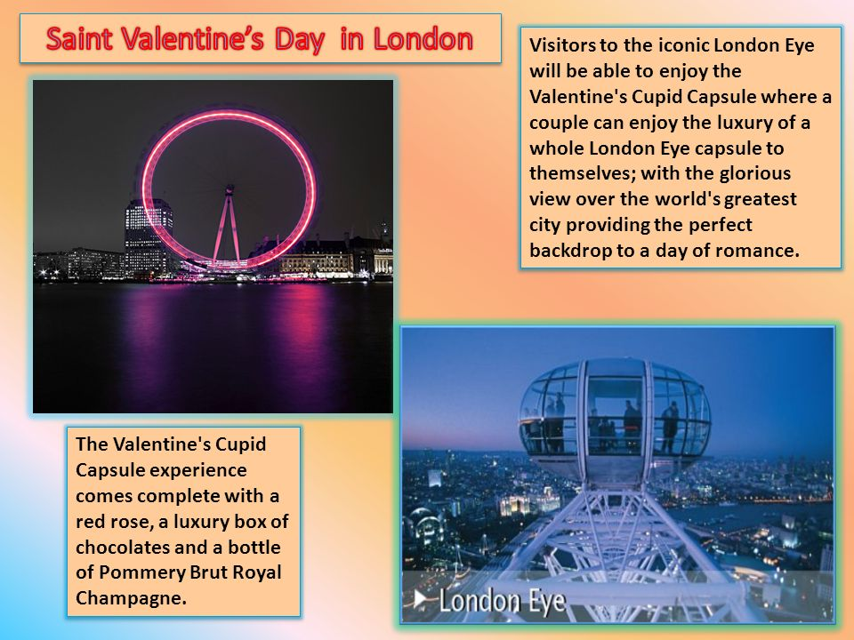 Visitors to the iconic London Eye will be able to enjoy the Valentine s Cupid Capsule where a couple can enjoy the luxury of a whole London Eye capsule to themselves; with the glorious view over the world s greatest city providing the perfect backdrop to a day of romance.