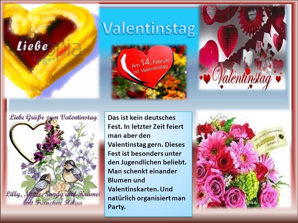 Das ist kein deutsches Fest.In letzter Zeit feiert man aber den Valentinstag gern.