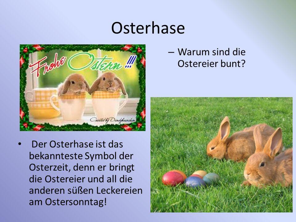 Osterhase Der Osterhase ist das bekannteste Symbol der Osterzeit, denn er bringt die Ostereier und all die anderen süßen Leckereien am Ostersonntag.