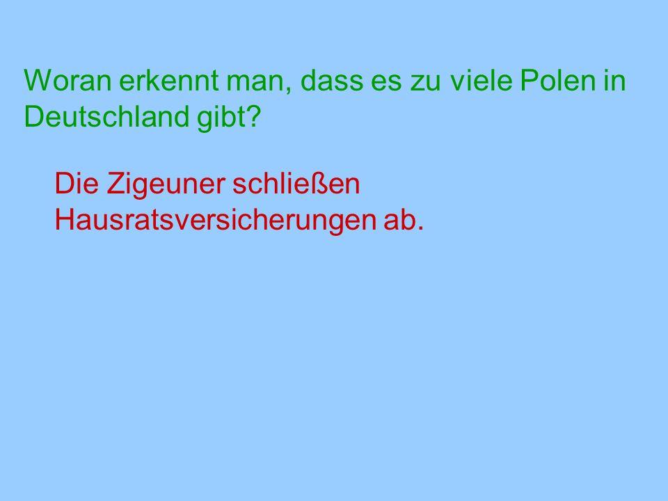 Woran erkennt man, dass es zu viele Polen in Deutschland gibt? Die Zigeuner schließen Hausratsversicherungen ab.