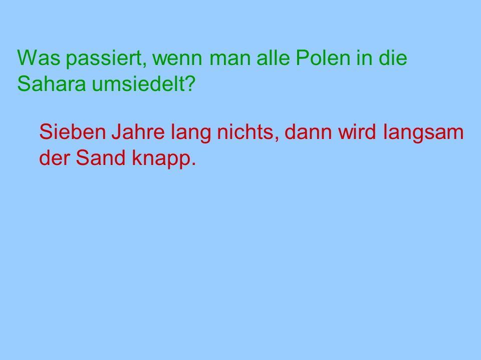 Was passiert, wenn man alle Polen in die Sahara umsiedelt? Sieben Jahre lang nichts, dann wird langsam der Sand knapp.