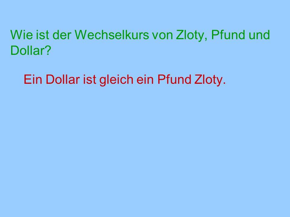 Wie ist der Wechselkurs von Zloty, Pfund und Dollar? Ein Dollar ist gleich ein Pfund Zloty.