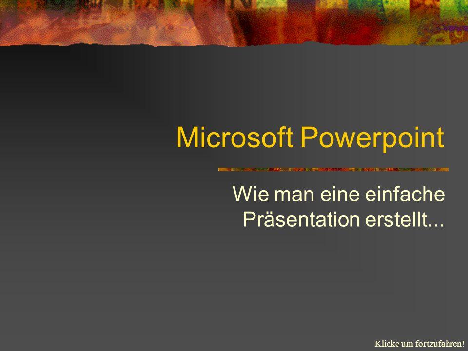 Klicke um fortzufahren! Microsoft Powerpoint Wie man eine einfache Präsentation erstellt...