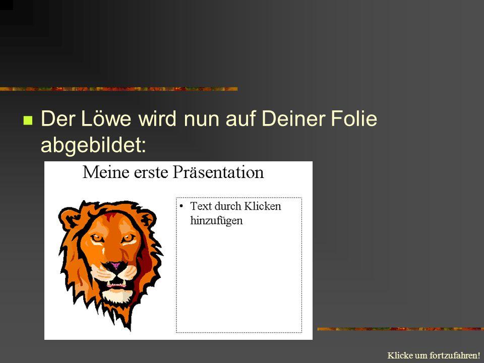 Klicke um fortzufahren! Der Löwe wird nun auf Deiner Folie abgebildet: