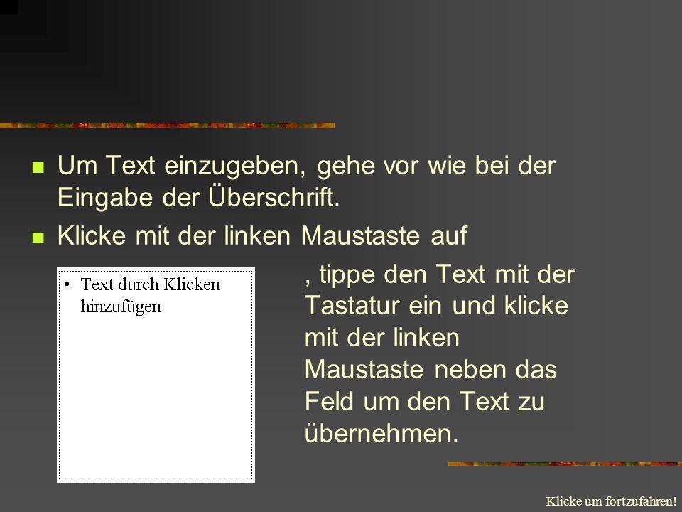 Klicke um fortzufahren! Um Text einzugeben, gehe vor wie bei der Eingabe der Überschrift. Klicke mit der linken Maustaste auf, tippe den Text mit der