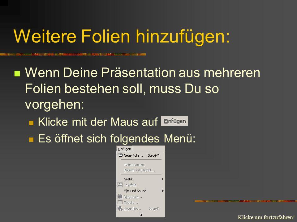 Klicke um fortzufahren! Weitere Folien hinzufügen: Wenn Deine Präsentation aus mehreren Folien bestehen soll, muss Du so vorgehen: Klicke mit der Maus
