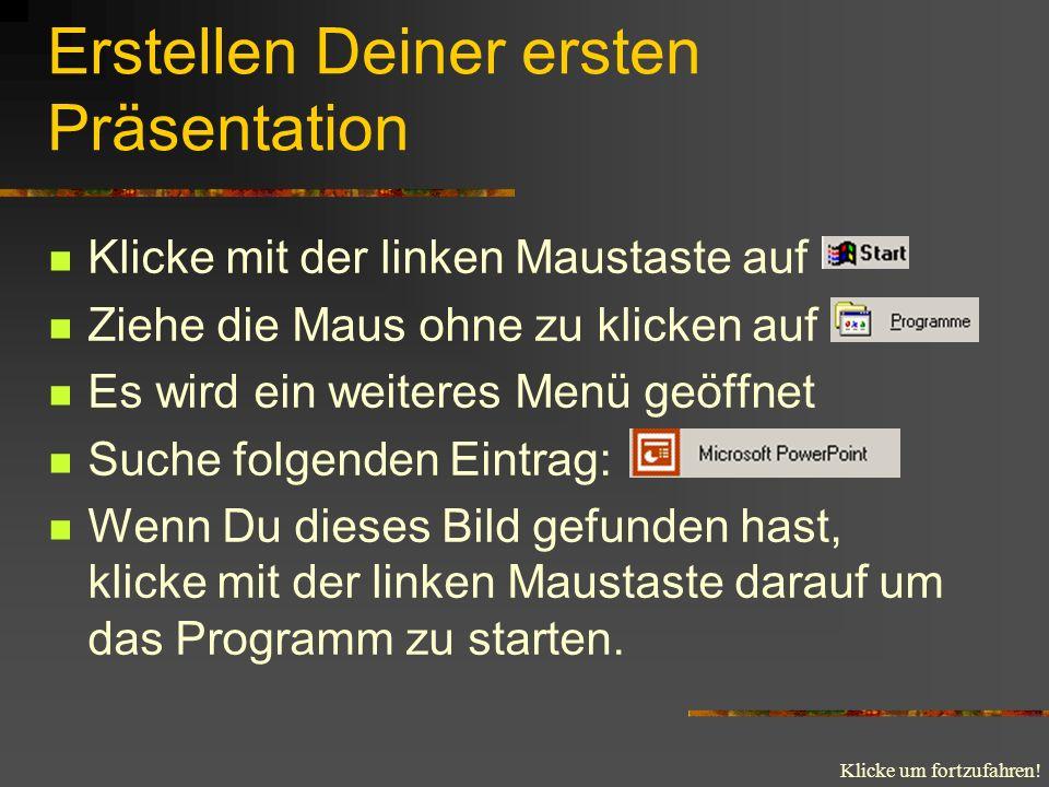 Klicke um fortzufahren! Erstellen Deiner ersten Präsentation Klicke mit der linken Maustaste auf Ziehe die Maus ohne zu klicken auf Es wird ein weiter