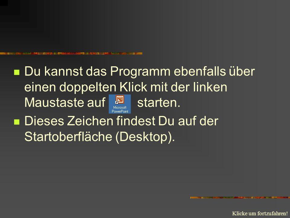 Klicke um fortzufahren! Du kannst das Programm ebenfalls über einen doppelten Klick mit der linken Maustaste auf starten. Dieses Zeichen findest Du au