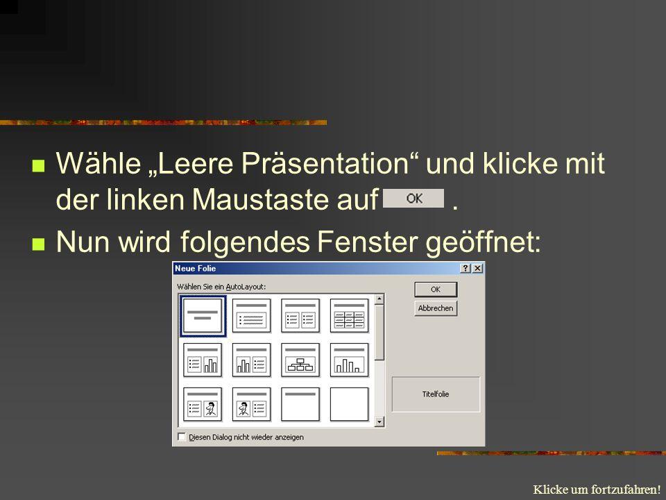 Klicke um fortzufahren! Wähle Leere Präsentation und klicke mit der linken Maustaste auf. Nun wird folgendes Fenster geöffnet: