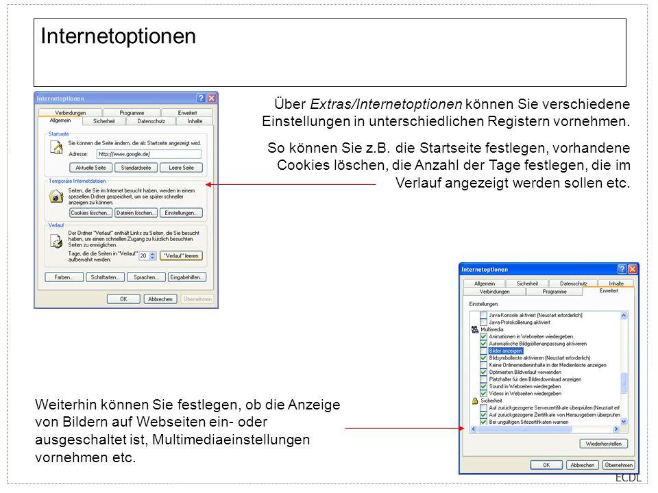 ECDL Internetoptionen Über Extras/Internetoptionen können Sie verschiedene Einstellungen in unterschiedlichen Registern vornehmen. So können Sie z.B.