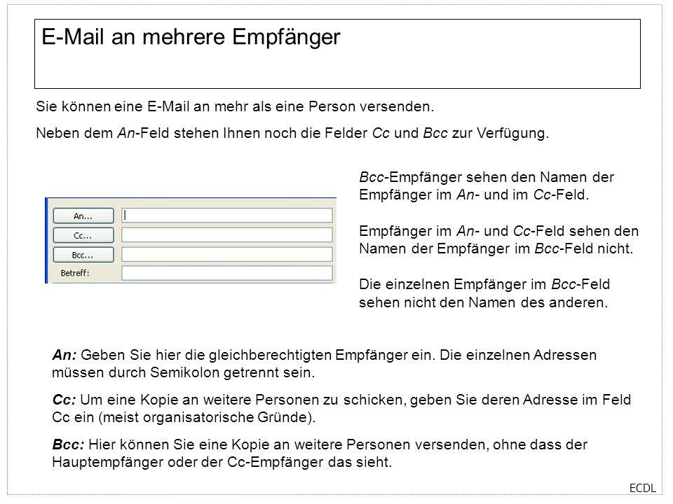 ECDL E-Mail an mehrere Empfänger Sie können eine E-Mail an mehr als eine Person versenden. Neben dem An-Feld stehen Ihnen noch die Felder Cc und Bcc z