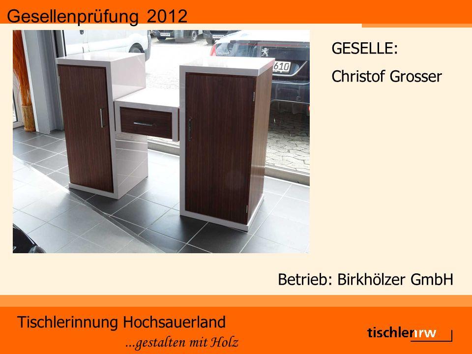 Gesellenprüfung 2012 Tischlerinnung Hochsauerland...gestalten mit Holz Betrieb: Birkhölzer GmbH GESELLE: Christof Grosser
