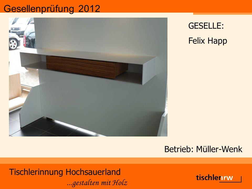 Gesellenprüfung 2012 Tischlerinnung Hochsauerland...gestalten mit Holz Betrieb: Müller-Wenk GESELLE: Felix Happ
