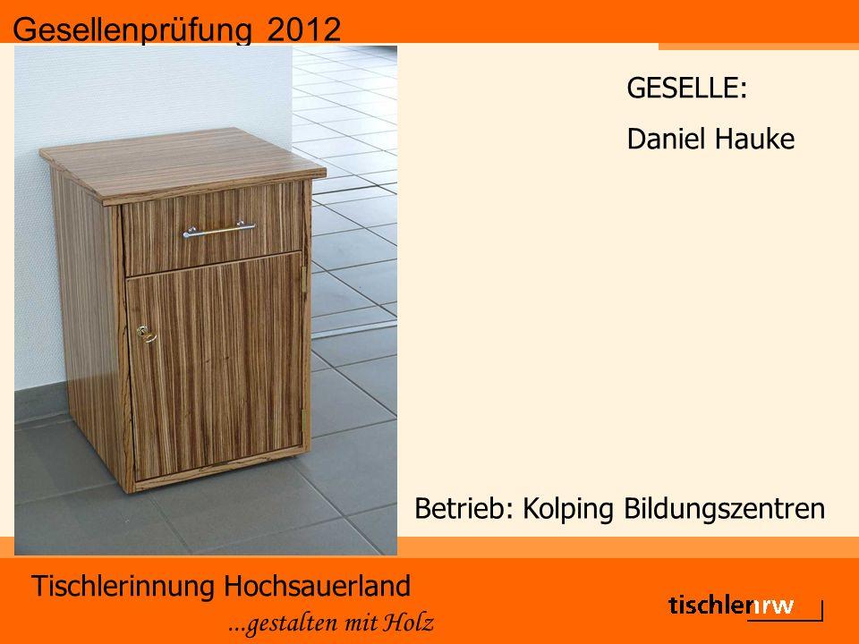 Gesellenprüfung 2012 Tischlerinnung Hochsauerland...gestalten mit Holz Betrieb: Kolping Bildungszentren GESELLE: Daniel Hauke