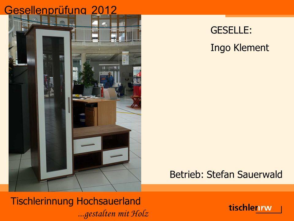 Gesellenprüfung 2012 Tischlerinnung Hochsauerland...gestalten mit Holz Betrieb: Stefan Sauerwald GESELLE: Ingo Klement