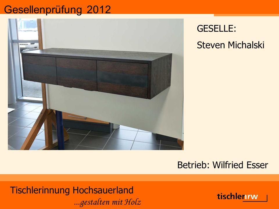 Gesellenprüfung 2012 Tischlerinnung Hochsauerland...gestalten mit Holz Betrieb: Wilfried Esser GESELLE: Steven Michalski