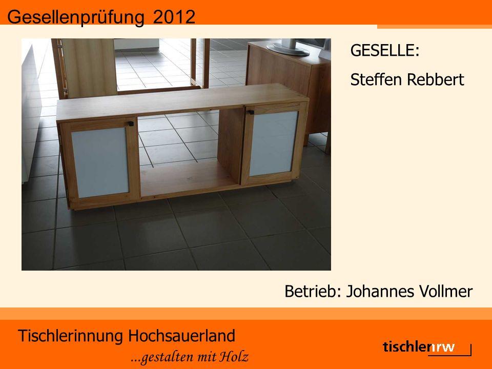 Gesellenprüfung 2012 Tischlerinnung Hochsauerland...gestalten mit Holz Betrieb: Johannes Vollmer GESELLE: Steffen Rebbert