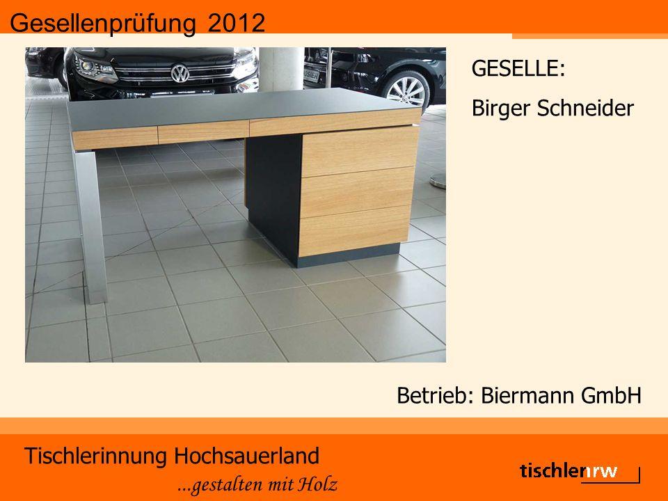 Gesellenprüfung 2012 Tischlerinnung Hochsauerland...gestalten mit Holz Betrieb: Biermann GmbH GESELLE: Birger Schneider