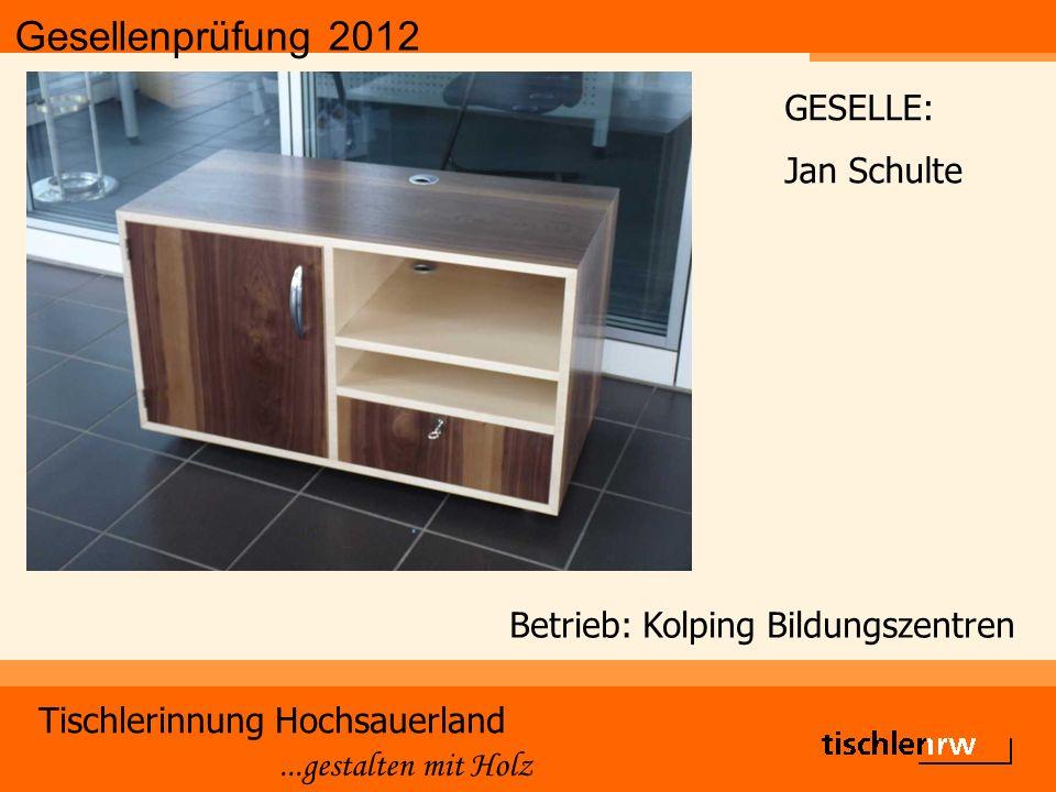 Gesellenprüfung 2012 Tischlerinnung Hochsauerland...gestalten mit Holz Betrieb: Kolping Bildungszentren GESELLE: Jan Schulte