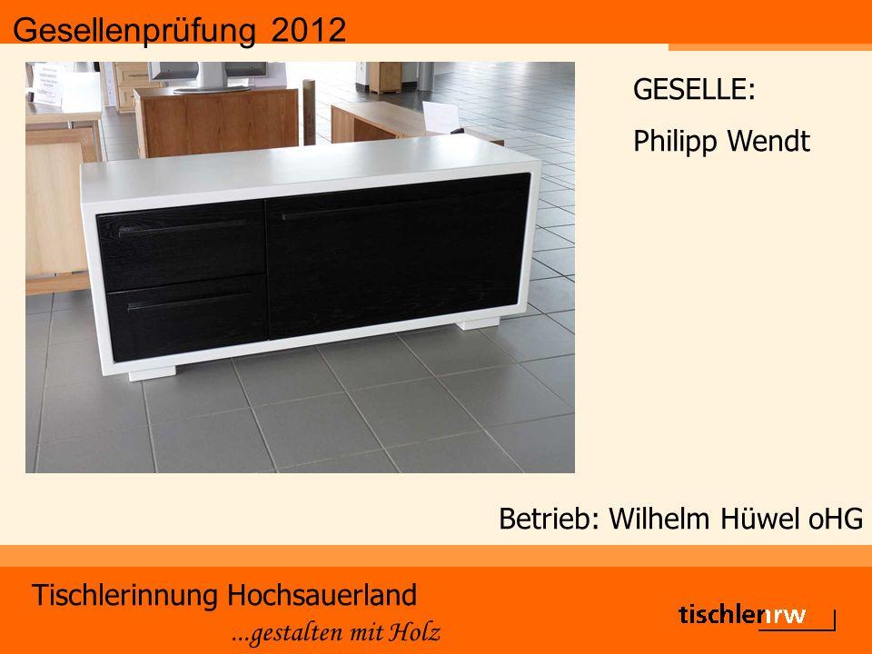 Gesellenprüfung 2012 Tischlerinnung Hochsauerland...gestalten mit Holz Betrieb: Wilhelm Hüwel oHG GESELLE: Philipp Wendt