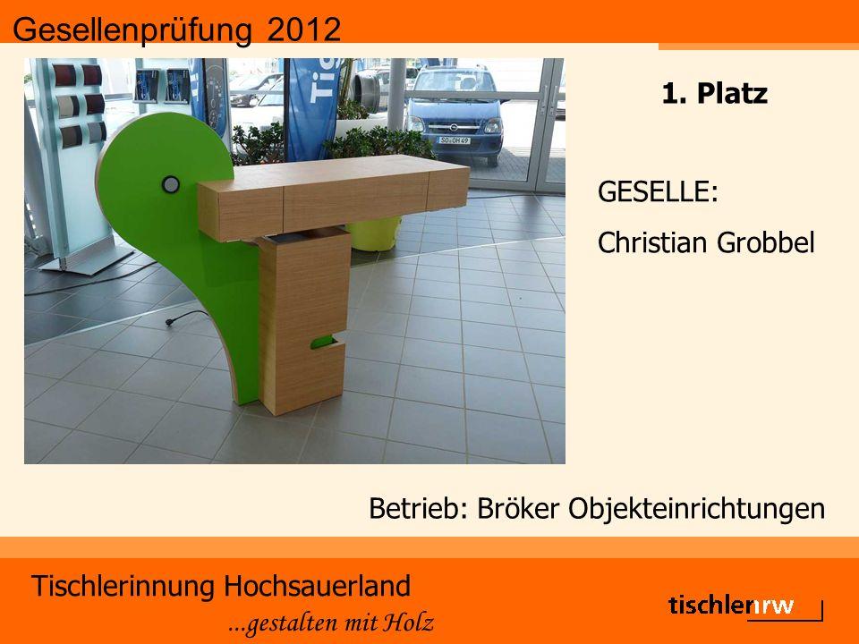 Gesellenprüfung 2012 Tischlerinnung Hochsauerland...gestalten mit Holz Betrieb: Bröker Objekteinrichtungen GESELLE: Christian Grobbel 1.