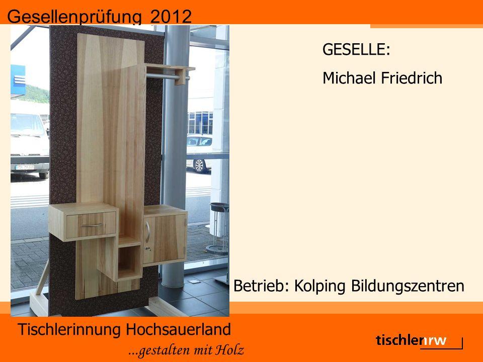 Gesellenprüfung 2012 Tischlerinnung Hochsauerland...gestalten mit Holz Betrieb: Kolping Bildungszentren GESELLE: Michael Friedrich