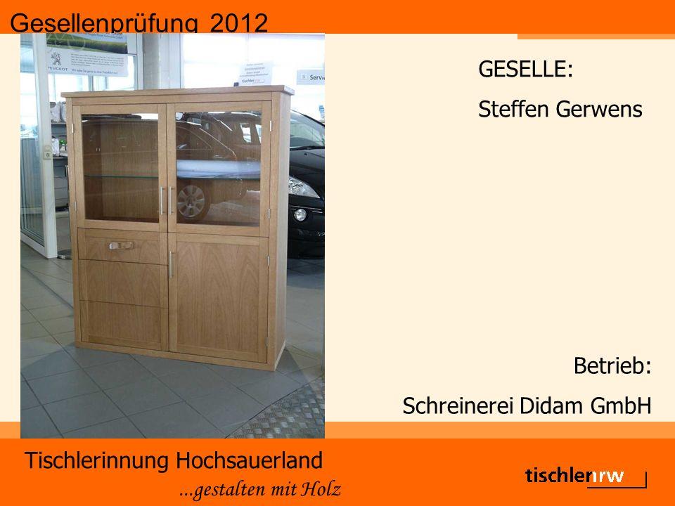 Gesellenprüfung 2012 Tischlerinnung Hochsauerland...gestalten mit Holz Betrieb: Schreinerei Didam GmbH GESELLE: Steffen Gerwens