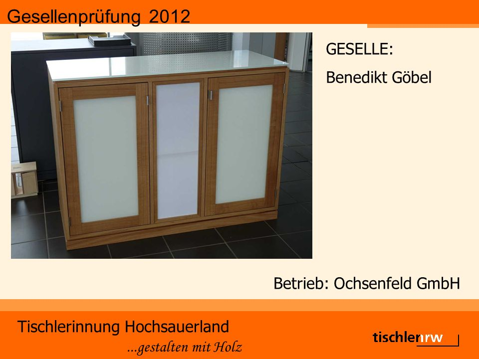 Gesellenprüfung 2012 Tischlerinnung Hochsauerland...gestalten mit Holz Betrieb: Ochsenfeld GmbH GESELLE: Benedikt Göbel