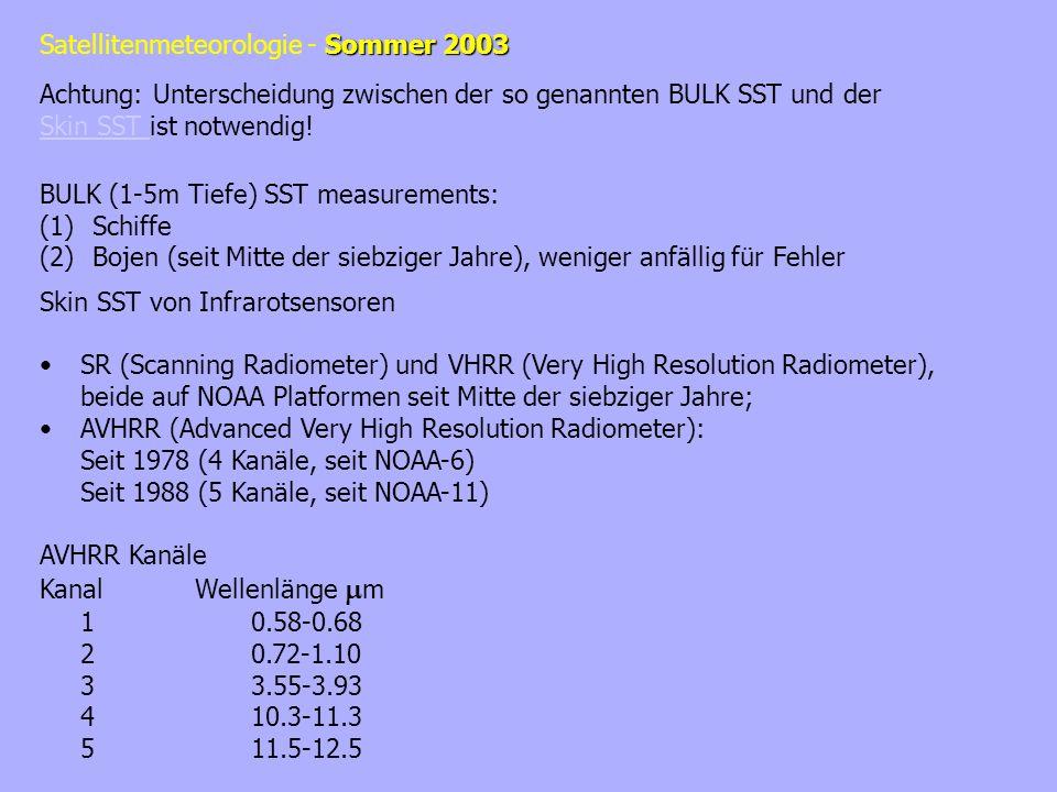 Sommer 2003 Satellitenmeteorologie - Sommer 2003 BULK (1-5m Tiefe) SST measurements: (1)Schiffe (2)Bojen (seit Mitte der siebziger Jahre), weniger anfällig für Fehler Skin SST von Infrarotsensoren SR (Scanning Radiometer) und VHRR (Very High Resolution Radiometer), beide auf NOAA Platformen seit Mitte der siebziger Jahre; AVHRR (Advanced Very High Resolution Radiometer): Seit 1978 (4 Kanäle, seit NOAA-6) Seit 1988 (5 Kanäle, seit NOAA-11) AVHRR Kanäle Kanal Wellenlänge m 10.58-0.68 20.72-1.10 33.55-3.93 410.3-11.3 511.5-12.5 Achtung: Unterscheidung zwischen der so genannten BULK SST und der Skin SST ist notwendig.
