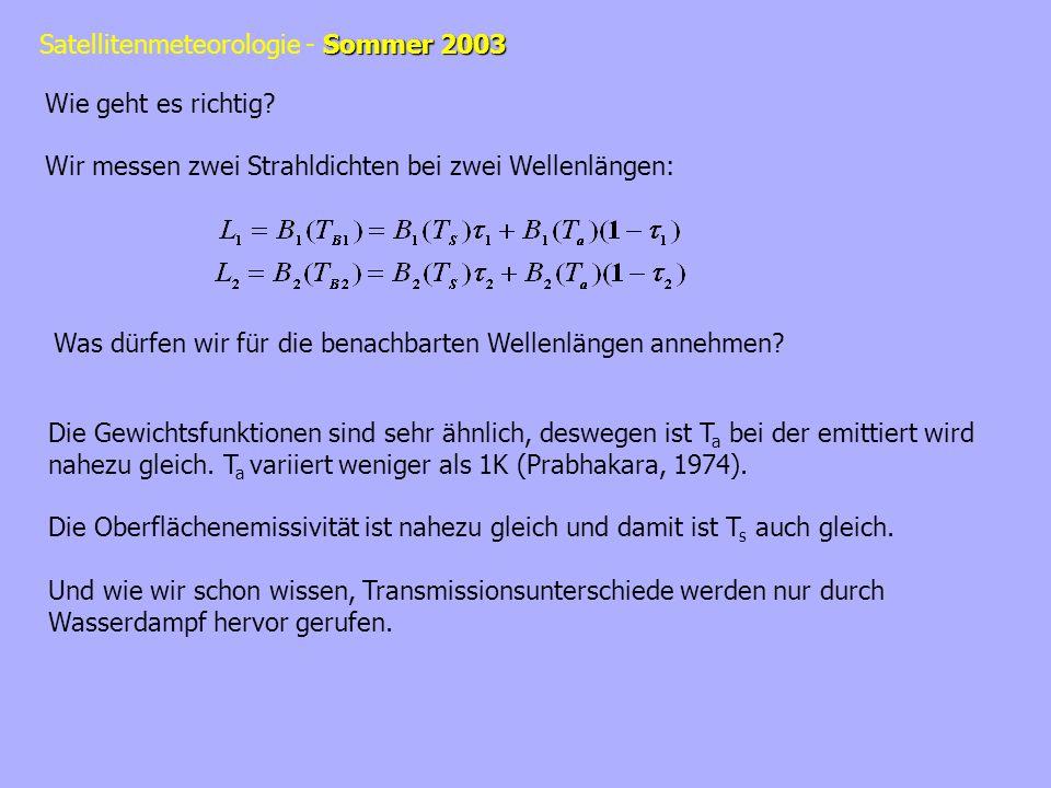 Sommer 2003 Satellitenmeteorologie - Sommer 2003 Wenn W der über die Säule integrierte Wasserdampf ist dann ist: Wir haben jetzt also 2 Messungen (L 1 und L 2 ) und 3 Unbekannte (T a, T S, W), häh.