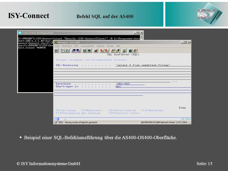 © ISY Informationssysteme GmbHSeite: 15 ISY-Connect Befehl SQL auf der AS400 Beispiel einer SQL-Befehlsausführung über die AS400-OS400-Oberfläche.