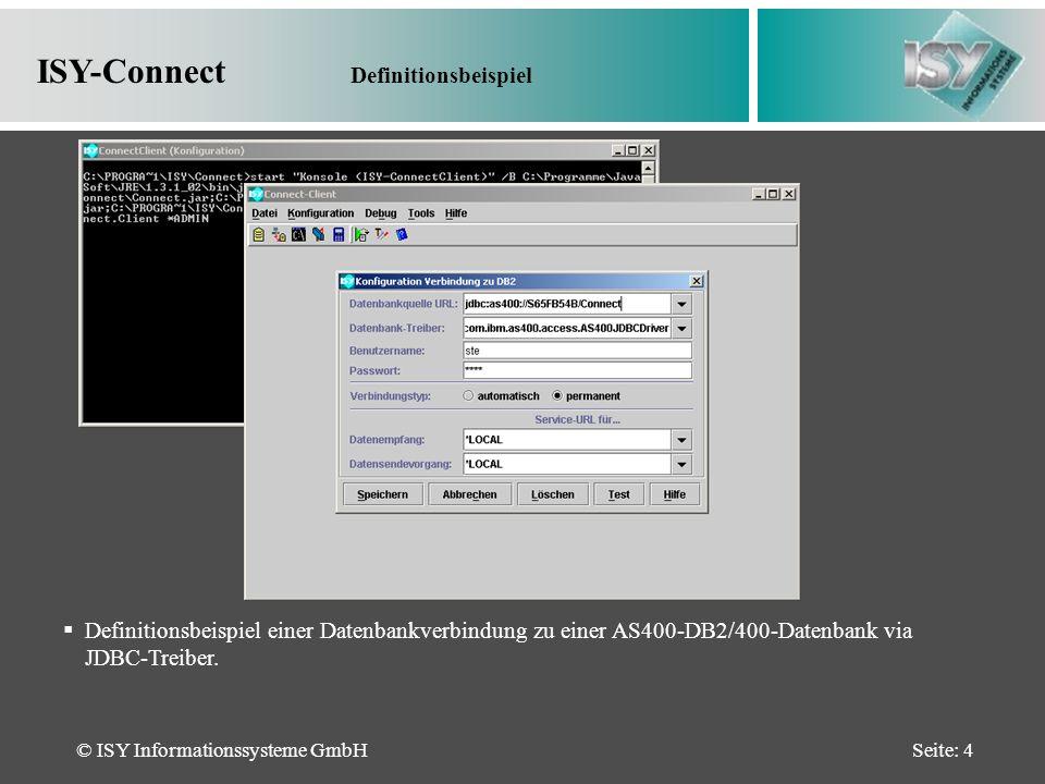 © ISY Informationssysteme GmbHSeite: 4 ISY-Connect Definitionsbeispiel Definitionsbeispiel einer Datenbankverbindung zu einer AS400-DB2/400-Datenbank via JDBC-Treiber.