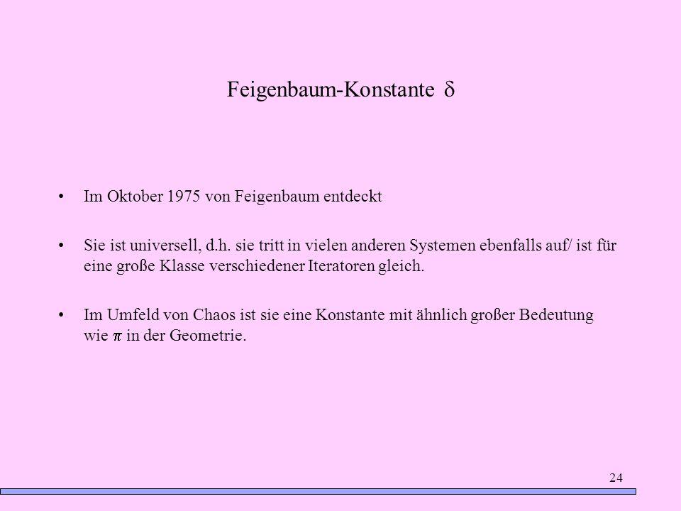 24 Feigenbaum-Konstante Im Oktober 1975 von Feigenbaum entdeckt Sie ist universell, d.h. sie tritt in vielen anderen Systemen ebenfalls auf/ ist für e