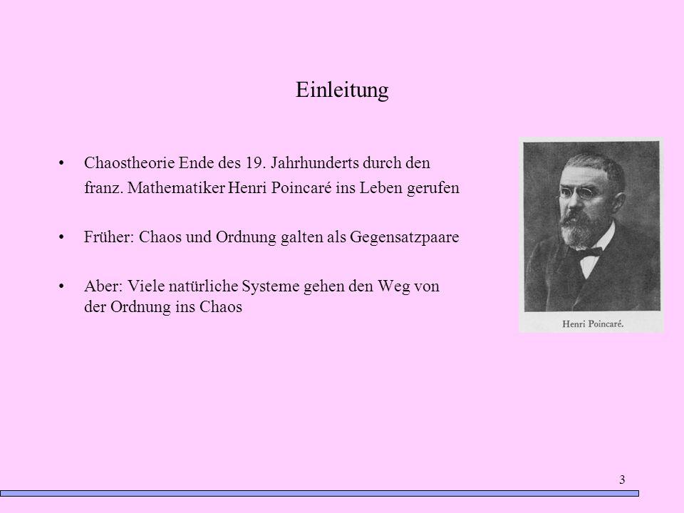 3 Einleitung Chaostheorie Ende des 19. Jahrhunderts durch den franz. Mathematiker Henri Poincaré ins Leben gerufen Früher: Chaos und Ordnung galten al