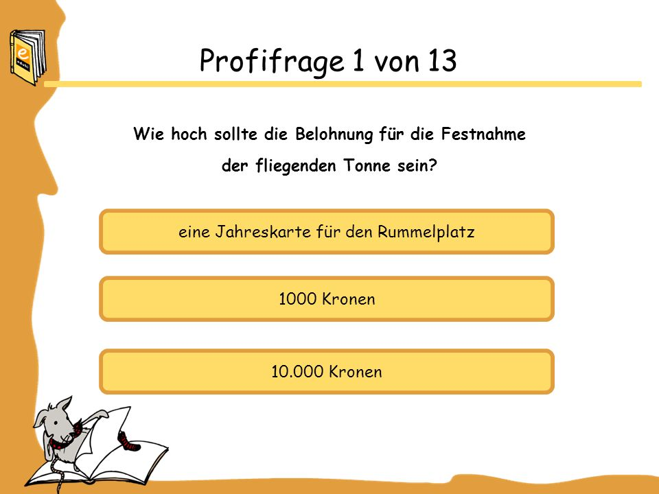eine Jahreskarte für den Rummelplatz 1000 Kronen 10.000 Kronen Profifrage 1 von 13 Wie hoch sollte die Belohnung für die Festnahme der fliegenden Tonn