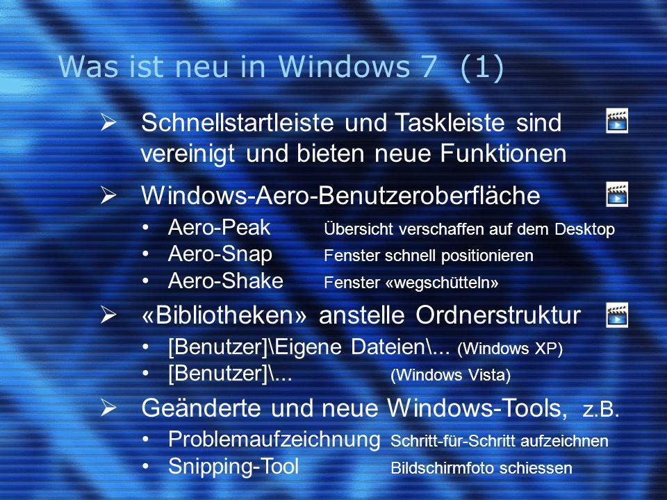 Was ist neu in Windows 7 (1) Schnellstartleiste und Taskleiste sind vereinigt und bieten neue Funktionen Windows-Aero-Benutzeroberfläche Aero-Peak Übersicht verschaffen auf dem Desktop Aero-Snap Fenster schnell positionieren Aero-Shake Fenster «wegschütteln» «Bibliotheken» anstelle Ordnerstruktur [Benutzer]\Eigene Dateien\...