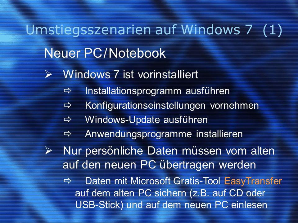 Umstiegsszenarien auf Windows 7 (1) Neuer PC / Notebook Windows 7 ist vorinstalliert Installationsprogramm ausführen Konfigurationseinstellungen vornehmen Windows-Update ausführen Anwendungsprogramme installieren Nur persönliche Daten müssen vom alten auf den neuen PC übertragen werden Daten mit Microsoft Gratis-Tool EasyTransfer auf dem alten PC sichern (z.B.