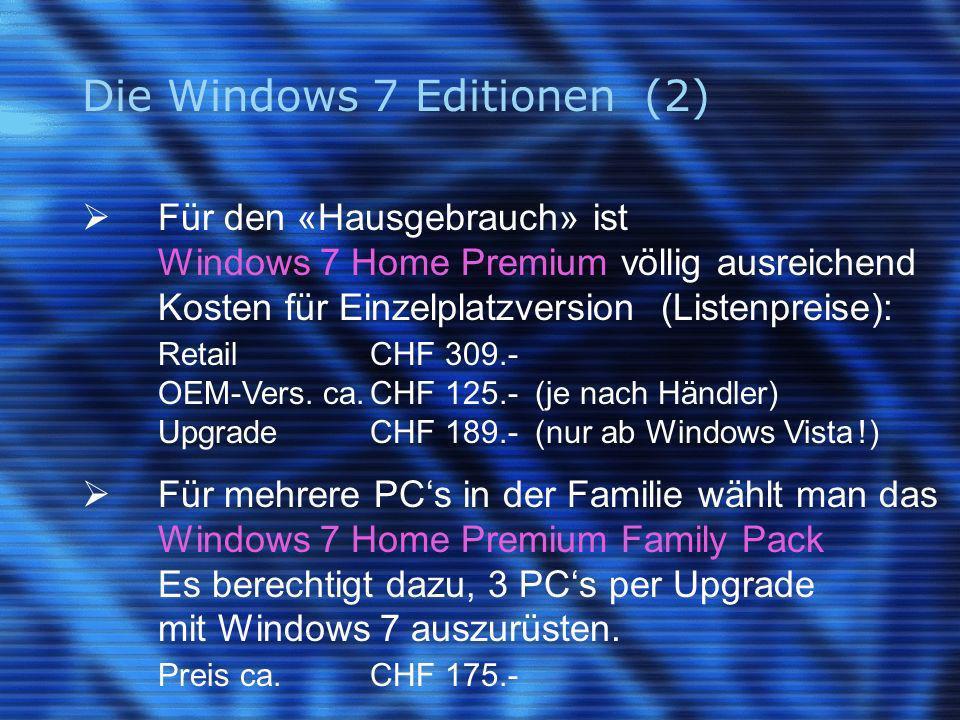 Die Windows 7 Editionen (2) Für den «Hausgebrauch» ist Windows 7 Home Premium völlig ausreichend Kosten für Einzelplatzversion (Listenpreise): RetailCHF 309.- OEM-Vers.