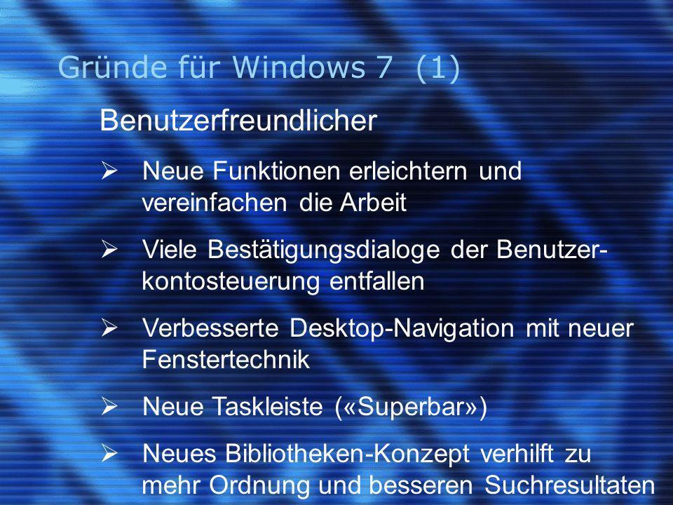 Gründe für Windows 7 (1) Benutzerfreundlicher Neue Funktionen erleichtern und vereinfachen die Arbeit Viele Bestätigungsdialoge der Benutzer- kontosteuerung entfallen Verbesserte Desktop-Navigation mit neuer Fenstertechnik Neue Taskleiste («Superbar») Neues Bibliotheken-Konzept verhilft zu mehr Ordnung und besseren Suchresultaten