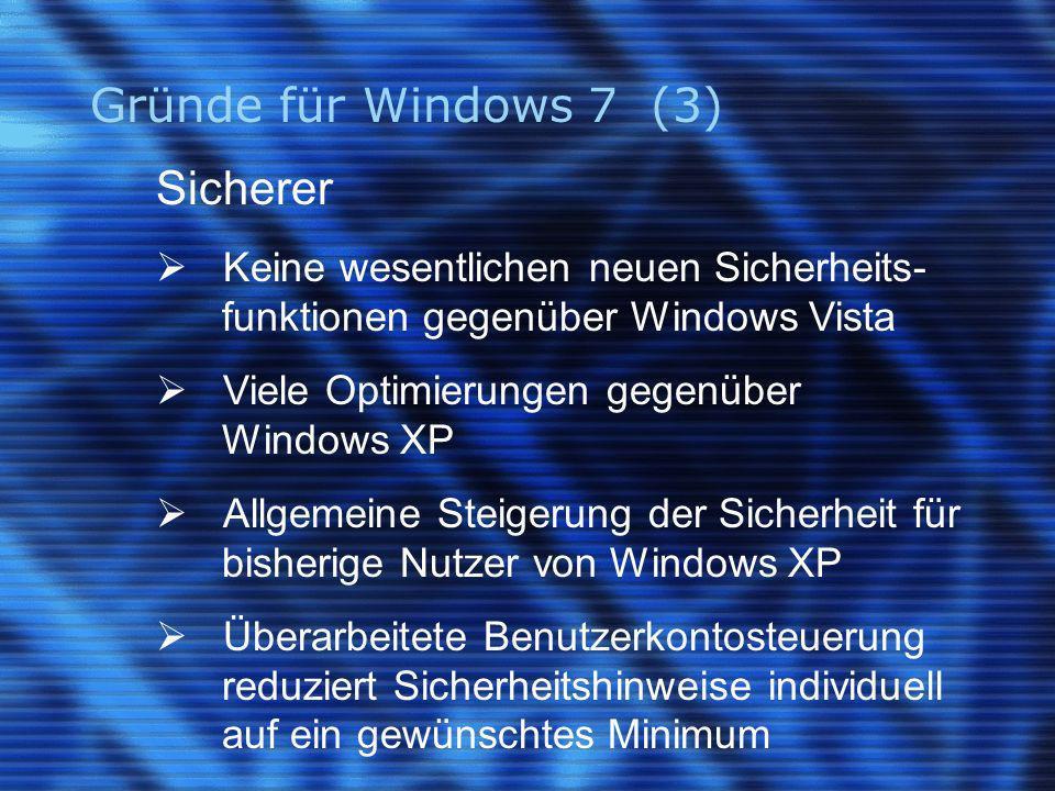 Gründe für Windows 7 (3) Sicherer Keine wesentlichen neuen Sicherheits- funktionen gegenüber Windows Vista Viele Optimierungen gegenüber Windows XP Allgemeine Steigerung der Sicherheit für bisherige Nutzer von Windows XP Überarbeitete Benutzerkontosteuerung reduziert Sicherheitshinweise individuell auf ein gewünschtes Minimum