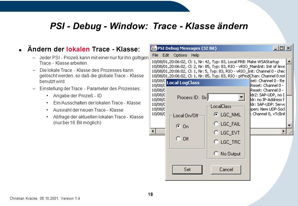 18 Christian Kracke, 08.10.2001, Version 1.4 PSI - Debug - Window: Trace - Klasse ändern Ändern der lokalen Trace - Klasse: –Jeder PSI - Prozeß kann m