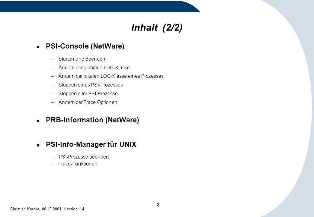 3 Christian Kracke, 08.10.2001, Version 1.4 Inhalt (2/2) PSI-Console (NetWare) –Starten und Beenden –Ändern der globalen LOG-Klasse –Ändern der lokale