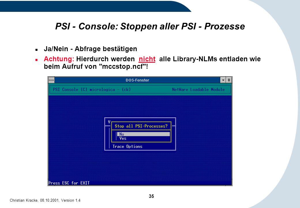 35 Christian Kracke, 08.10.2001, Version 1.4 PSI - Console: Stoppen aller PSI - Prozesse Ja/Nein - Abfrage bestätigen Achtung: Hierdurch werden nicht