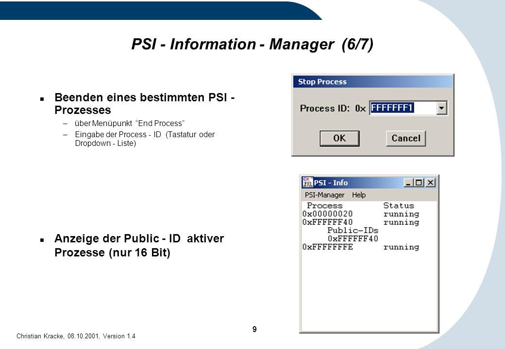 10 Christian Kracke, 08.10.2001, Version 1.4 PSI - Information - Manager (7/7) Dump aller laufenden PSI - Programme (nur 16 Bit): –Menüpunkt PSI File-Info –Schreibt Dump aller aktiven PSI - Module mit Erstellungsdatum, Pfadangabe und Größe der Datei in das PSI - Debug - Window: aktuelle PSI - DLL PSI - Debug - Window PSI - Information - Manager Status des PSI - Exception - Control - Programms PSI - VBX (VisualBasic - Interface), falls aktiv alle PSI - Prozesse –(siehe auch Abschnitt PSI - Debug - Window)