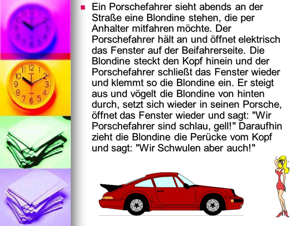 Ein Porschefahrer sieht abends an der Straße eine Blondine stehen, die per Anhalter mitfahren möchte. Der Porschefahrer hält an und öffnet elektrisch